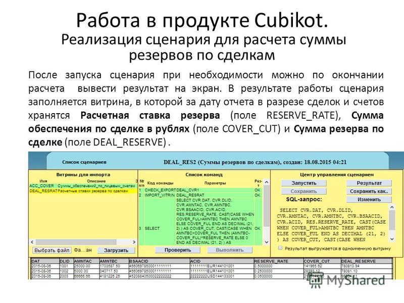 Работа в продукте Cubikot. Реализация сценария для расчета cуммы резервов по сделкам После запуска сценария при необходимости можно по окончании расчета вывести результат на экран. В результате работы сценария заполняется витрина, в которой за дату о