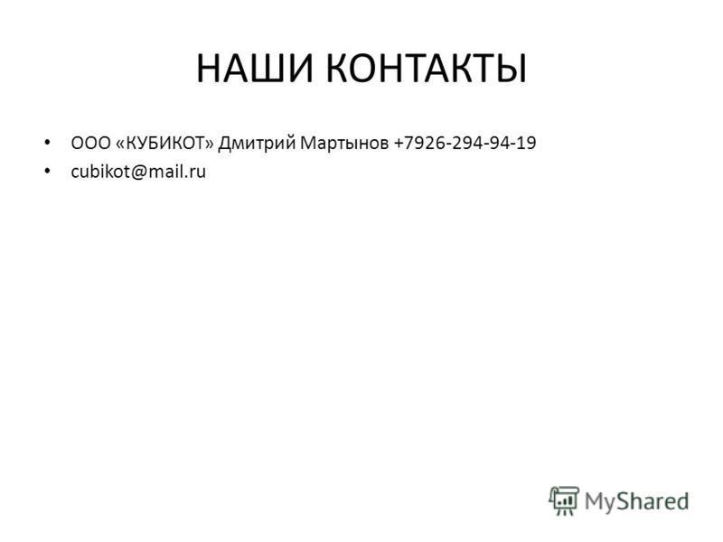 НАШИ КОНТАКТЫ ООО «КУБИКОТ» Дмитрий Мартынов +7926-294-94-19 cubikot@mail.ru