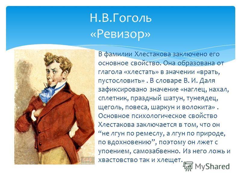 В фамилии Хлестакова заключено его основное свойство. Она образована от глагола «хлестать» в значении «врать, пустословить». В словаре В. И. Даля зафиксировано значение «наглец, нахал, сплетник, праздный шатун, тунеядец, щеголь, повеса, шаркун и воло