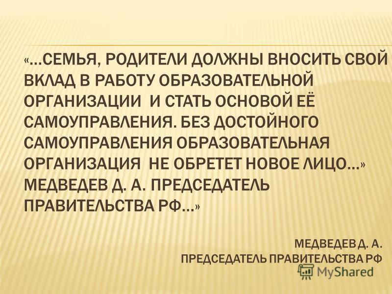 «…СЕМЬЯ, РОДИТЕЛИ ДОЛЖНЫ ВНОСИТЬ СВОЙ ВКЛАД В РАБОТУ ОБРАЗОВАТЕЛЬНОЙ ОРГАНИЗАЦИИ И СТАТЬ ОСНОВОЙ ЕЁ САМОУПРАВЛЕНИЯ. БЕЗ ДОСТОЙНОГО САМОУПРАВЛЕНИЯ ОБРАЗОВАТЕЛЬНАЯ ОРГАНИЗАЦИЯ НЕ ОБРЕТЕТ НОВОЕ ЛИЦО…» МЕДВЕДЕВ Д. А. ПРЕДСЕДАТЕЛЬ ПРАВИТЕЛЬСТВА РФ…» МЕДВЕ