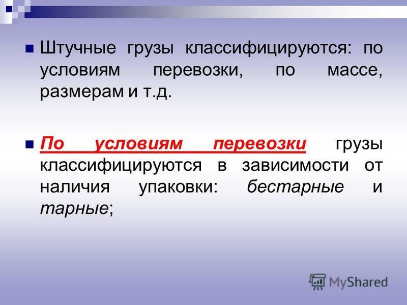 Штучные грузы классифицируются: по условиям перевозки, по массе, размерам и т.д. По условиям перевозки грузы классифицируются в зависимости от наличия упаковки: бестарные и тарные;