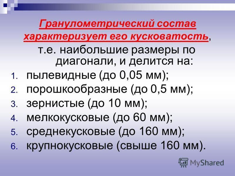 т.е. наибольшие размеры по диагонали, и делится на: 1. пылевидные (до 0,05 мм); 2. порошкообразные (до 0,5 мм); 3. зернистые (до 10 мм); 4. мелкокусковые (до 60 мм); 5. среднекусковые (до 160 мм); 6. крупнокусковые (свыше 160 мм). Гранулометрический