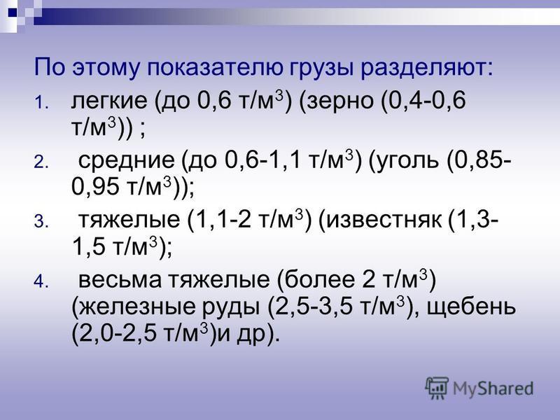 По этому показателю грузы разделяют: 1. легкие (до 0,6 т/м 3 ) (зерно (0,4-0,6 т/м 3 )) ; 2. средние (до 0,6-1,1 т/м 3 ) (уголь (0,85- 0,95 т/м 3 )); 3. тяжелые (1,1-2 т/м 3 ) (известняк (1,3- 1,5 т/м 3 ); 4. весьма тяжелые (более 2 т/м 3 ) (железные