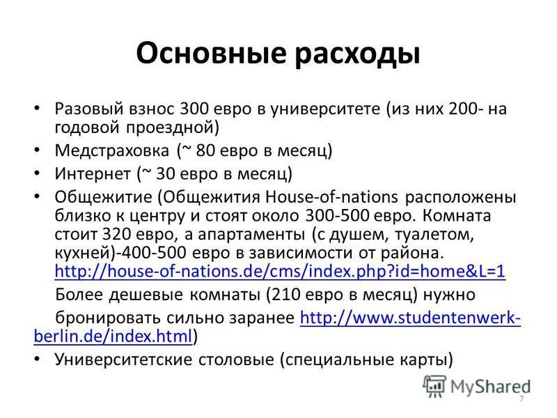 Основные расходы Разовый взнос 300 евро в университете (из них 200- на годовой проездной) Медстрaховка (~ 80 евро в месяц) Интернет (~ 30 евро в месяц) Общежитие (Общежития House-of-nations расположены близко к центру и стоят около 300-500 евро. Комн