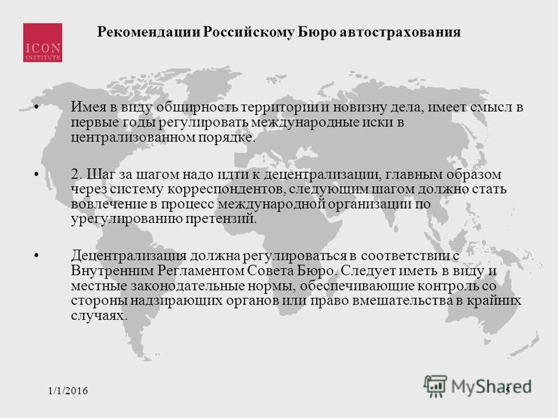 1/1/20165 Рекомендации Российскому Бюро автострахования Имея в виду обширность территории и новизну дела, имеет смысл в первые годы регулировать международные иски в централизованном порядке. 2. Шаг за шагом надо идти к децентрализации, главным образ