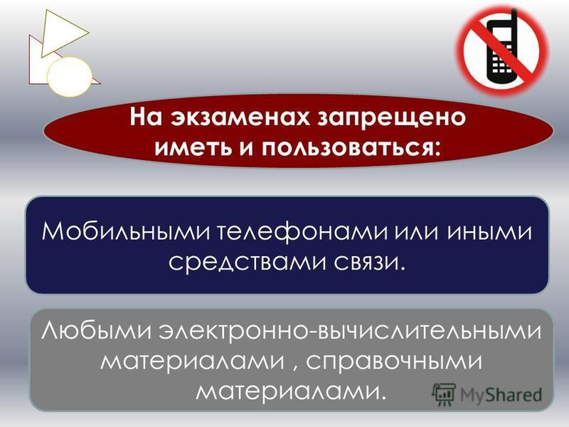 Любыми электронно-вычислительными материалами, справочными материалами. На экзаменах запрещено иметь и пользоваться: Мобильными телефонами или иными средствами связи.