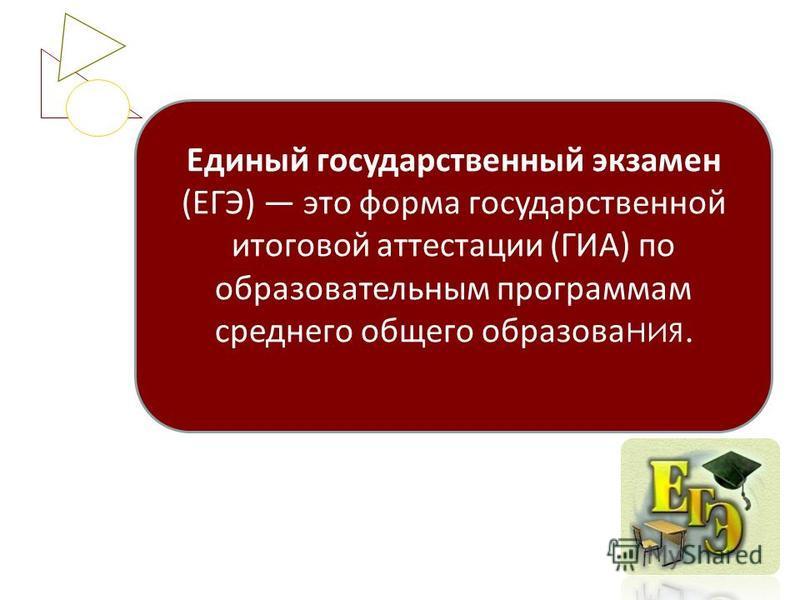 Единый государственный экзамен (ЕГЭ) это форма государственной итоговой аттестации (ГИА) по образовательным программам среднего общего образования.