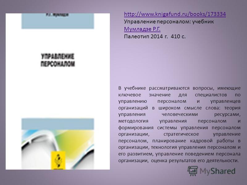 http://www.knigafund.ru/books/173334 Управление персоналом: учебник Мумладзе Р.Г. Палеотип 2014 г. 410 с. В учебнике рассматриваются вопросы, имеющие ключевое значение для специалистов по управлению персоналом и управленцев организаций в широком смыс