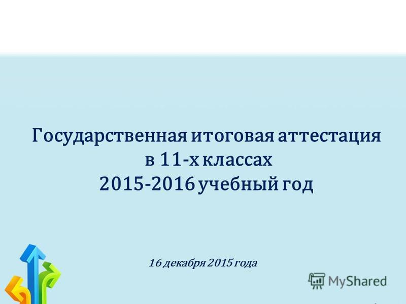 Государственная итоговая аттестация в 11-х классах 2015-2016 учебный год 16 декабря 2015 года