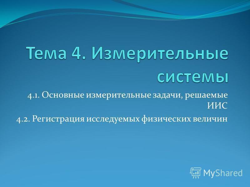 4.1. Основные измерительные задачи, решаемые ИИС 4.2. Регистрация исследуемых физических величин