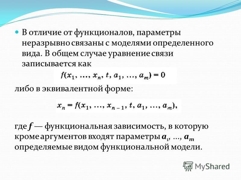 В отличие от функционалов, параметры неразрывно связаны с моделями определенного вида. В общем случае уравнение связи записывается как либо в эквивалентной форме: где f функциональная зависимость, в которую кроме аргументов входят параметры а 1,...,