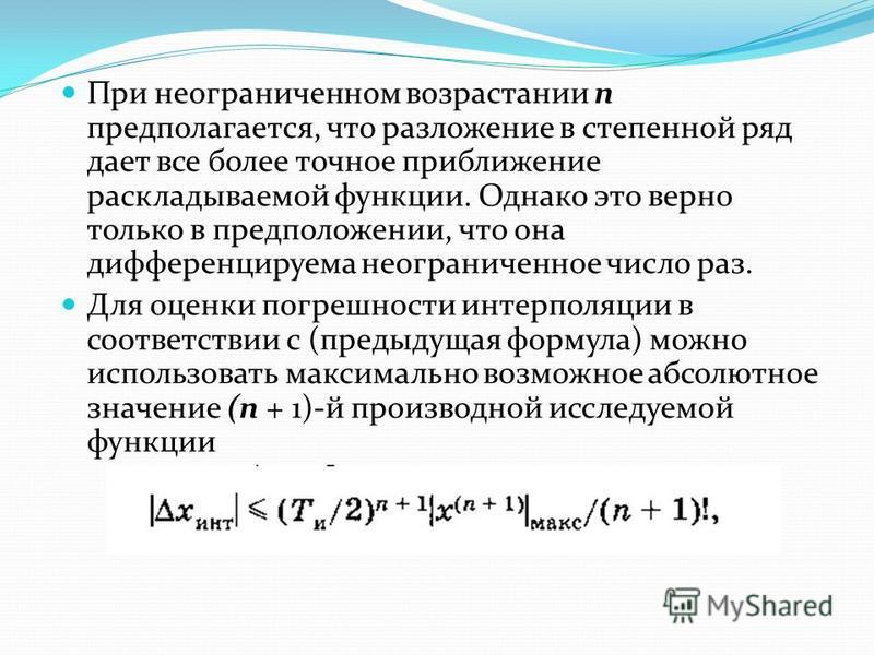 При неограниченном возрастании п предполагается, что разложение в степенной ряд дает все более точное приближение раскладываемой функции. Однако это верно только в предположении, что она дифференцируема неограниченное число раз. Для оценки погрешнос