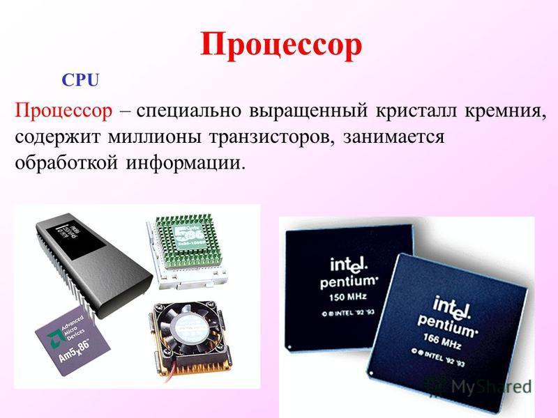 Процессор CPU Процессор – специально выращенный кристалл кремния, содержит миллионы транзисторов, занимается обработкой информации.