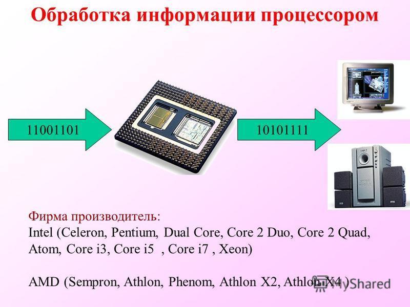 Обработка информации процессором Фирма производитель: Intel (Celeron, Pentium, Dual Core, Core 2 Duo, Core 2 Quad, Atom, Core i3, Core i5, Core i7, Xeon) AMD (Sempron, Athlon, Phenom, Athlon X2, Athlon X4 ) 1100110110101111