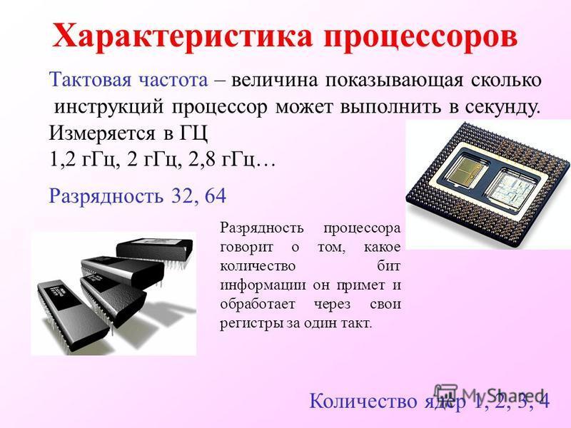 Характеристика процессоров Тактовая частота – величина показывающая сколько инструкций процессор может выполнить в секунду. Измеряется в ГЦ 1,2 г Гц, 2 г Гц, 2,8 г Гц… Разрядность 32, 64 Количество ядер 1, 2, 3, 4 Разрядность процессора говорит о том