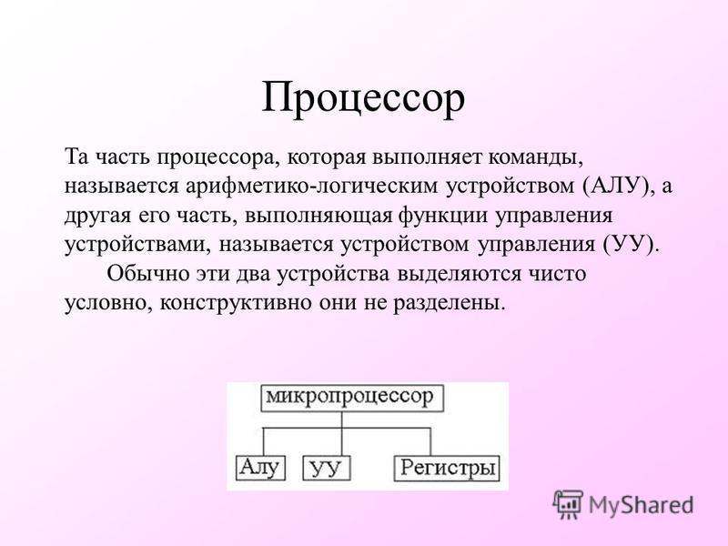 Процессор Та часть процессора, которая выполняет команды, называется арифметико-логическим устройством (АЛУ), а другая его часть, выполняющая функции управления устройствами, называется устройством управления (УУ). Обычно эти два устройства выделяютс