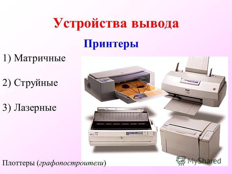 Устройства вывода Принтеры Плоттеры (графопостроители) 1)Матричные 2)Струйные 3)Лазерные