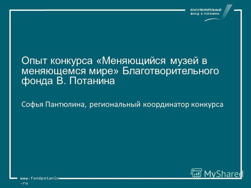 www.fondpotanin.ru Опыт конкурса «Меняющийся музей в меняющемся мире» Благотворительного фонда В. Потанина Софья Пантюлина, региональный координатор конкурса