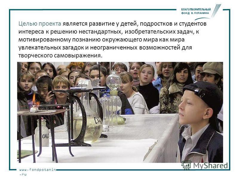www.fondpotanin.ru Целью проекта является развитие у детей, подростков и студентов интереса к решению нестандартных, изобретательских задач, к мотивированному познанию окружающего мира как мира увлекательных загадок и неограниченных возможностей для