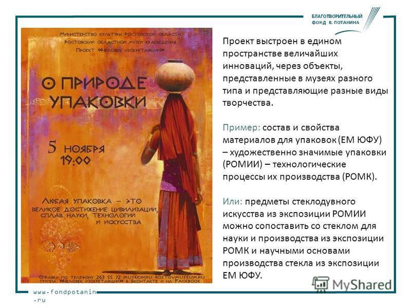www.fondpotanin.ru Проект выстроен в едином пространстве величайших инноваций, через объекты, представленные в музеях разного типа и представляющие разные виды творчества. Пример: состав и свойства материалов для упаковок (ЕМ ЮФУ) – художественно зна