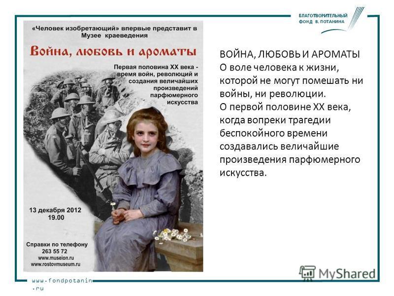 www.fondpotanin.ru ВОЙНА, ЛЮБОВЬ И АРОМАТЫ О воле человека к жизни, которой не могут помешать ни войны, ни революции. О первой половине XX века, когда вопреки трагедии беспокойного времени создавались величайшие произведения парфюмерного искусства.