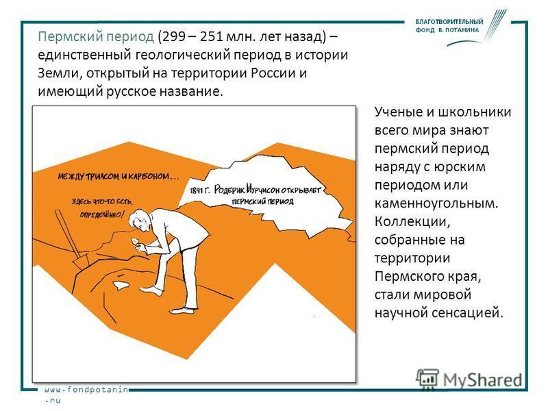 www.fondpotanin.ru Ученые и школьники всего мира знают пермский период наряду с юрским периодом или каменноугольным. Коллекции, собранные на территории Пермского края, стали мировой научной сенсацией. Пермский период (299 – 251 млн. лет назад) – един