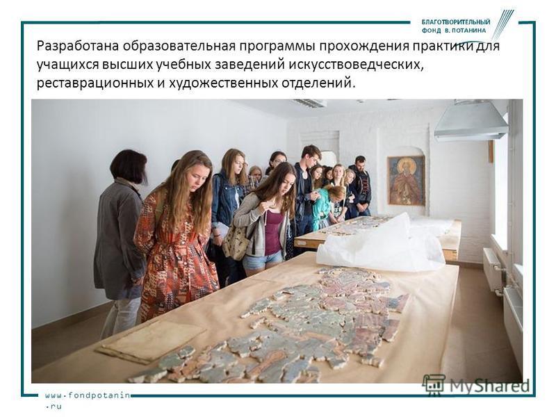 www.fondpotanin.ru Разработана образовательная программы прохождения практики для учащихся высших учебных заведений искусствоведческих, реставрационных и художественных отделений.