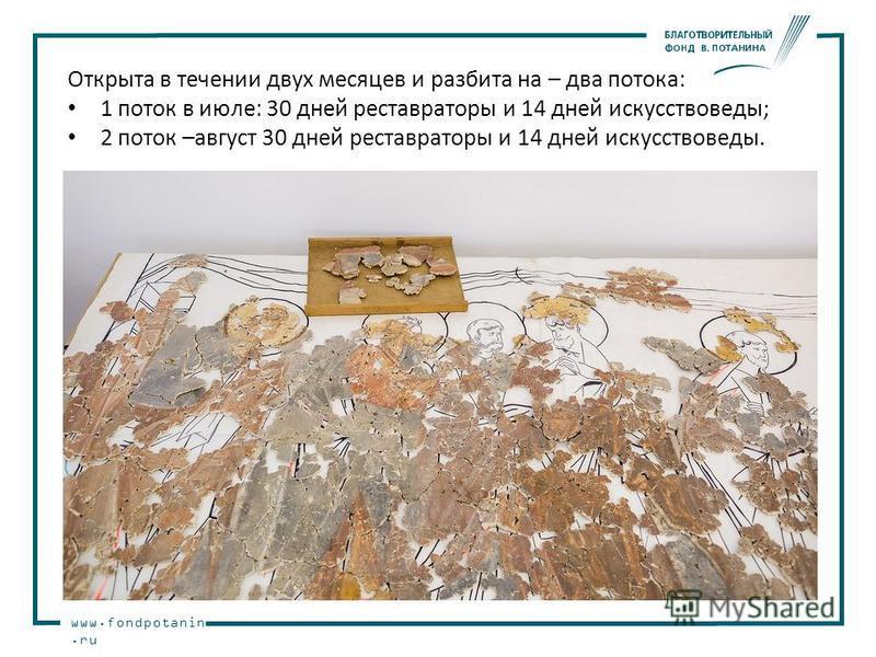 www.fondpotanin.ru Открыта в течении двух месяцев и разбита на – два потока: 1 поток в июле: 30 дней реставраторы и 14 дней искусствоведы; 2 поток –август 30 дней реставраторы и 14 дней искусствоведы.