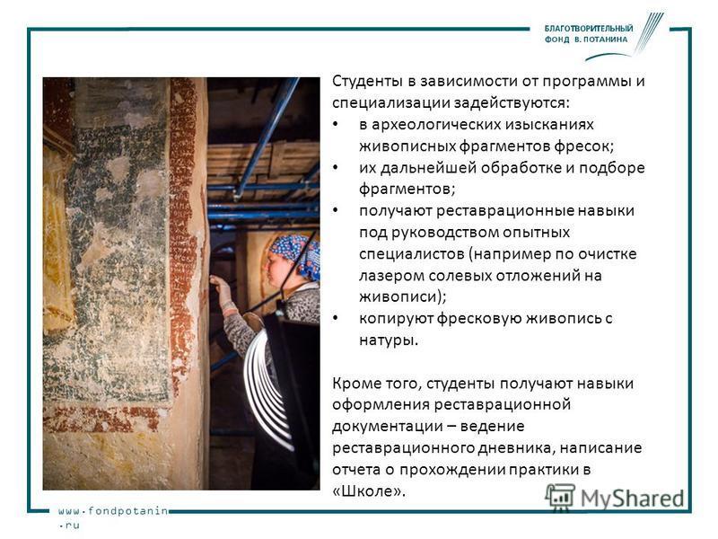 www.fondpotanin.ru Студенты в зависимости от программы и специализации задействуются: в археологических изысканиях живописных фрагментов фресок; их дальнейшей обработке и подборе фрагментов; получают реставрационные навыки под руководством опытных сп
