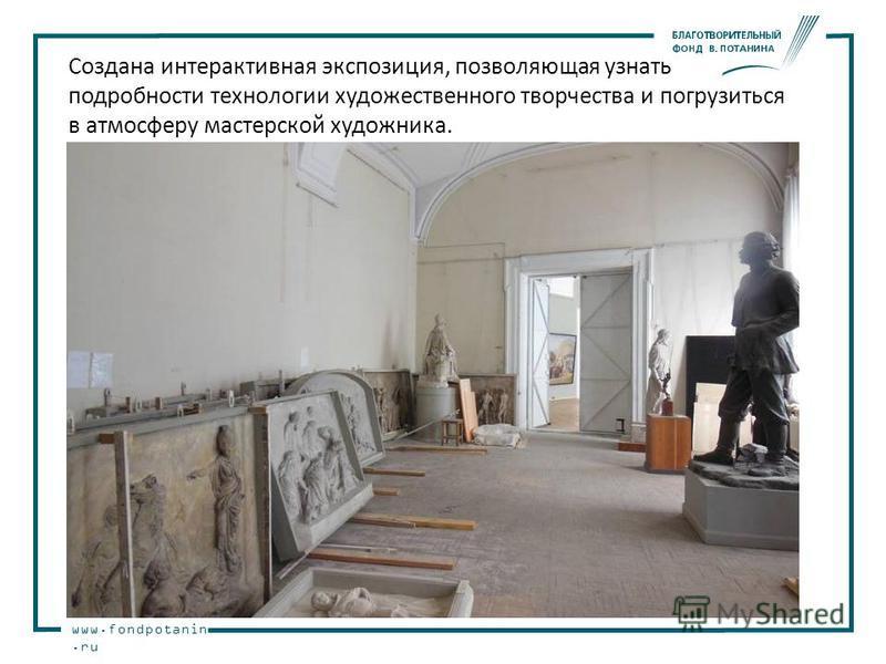 www.fondpotanin.ru Создана интерактивная экспозиция, позволяющая узнать подробности технологии художественного творчества и погрузиться в атмосферу мастерской художника.