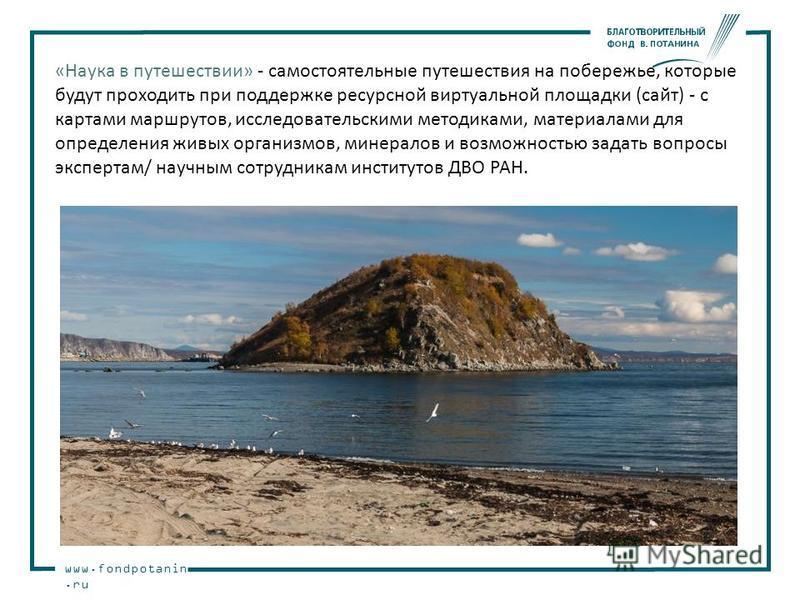 www.fondpotanin.ru «Наука в путешествии» - cамостоятельные путешествия на побережье, которые будут проходить при поддержке ресурсной виртуальной площадки (сайт) - с картами маршрутов, исследовательскими методиками, материалами для определения живых о