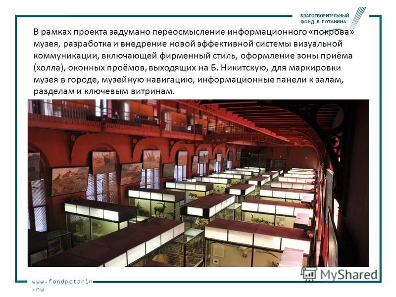 www.fondpotanin.ru В рамках проекта задумано переосмысление информационного «покрова» музея, разработка и внедрение новой эффективной системы визуальной коммуникации, включающей фирменный стиль, оформление зоны приёма (холла), оконных проёмов, выходя