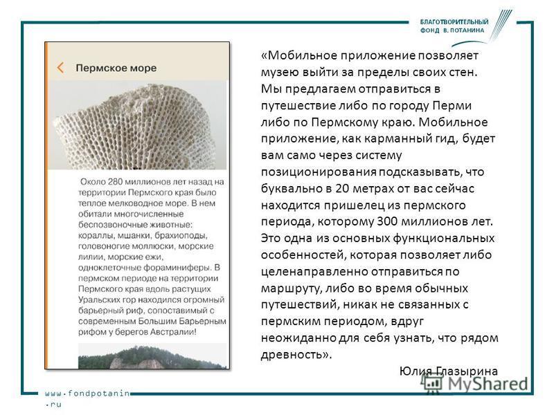 www.fondpotanin.ru «Мобильное приложение позволяет музею выйти за пределы своих стен. Мы предлагаем отправиться в путешествие либо по городу Перми либо по Пермскому краю. Мобильное приложение, как карманный гид, будет вам само через систему позициони