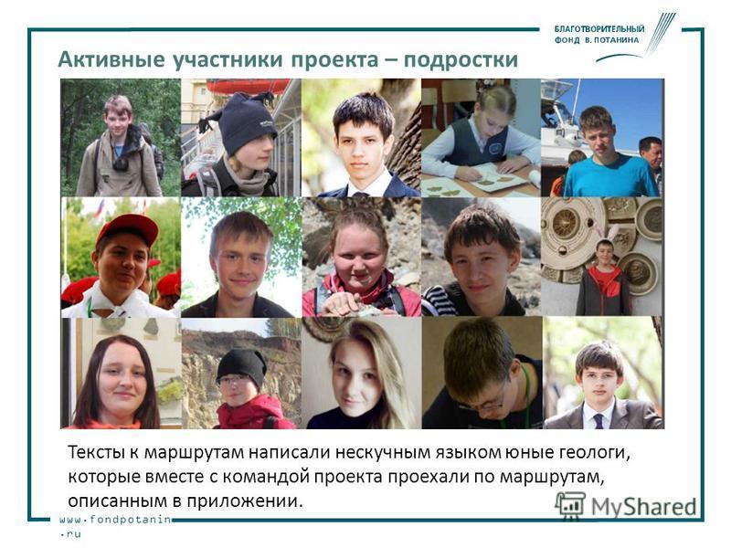 www.fondpotanin.ru Активные участники проекта – подростки Тексты к маршрутам написали нескучным языком юные геологи, которые вместе с командой проекта проехали по маршрутам, описанным в приложении.