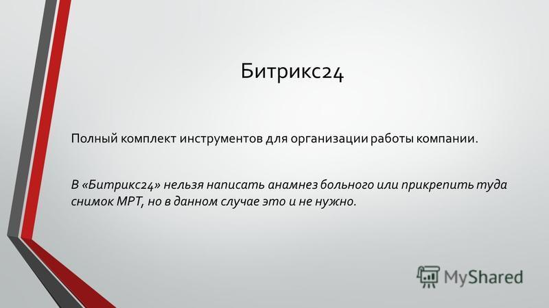 Битрикс 24 Полный комплект инструментов для организации работы компании. В «Битрикс 24» нельзя написать анамнез больного или прикрепить туда снимок МРТ, но в данном случае это и не нужно.