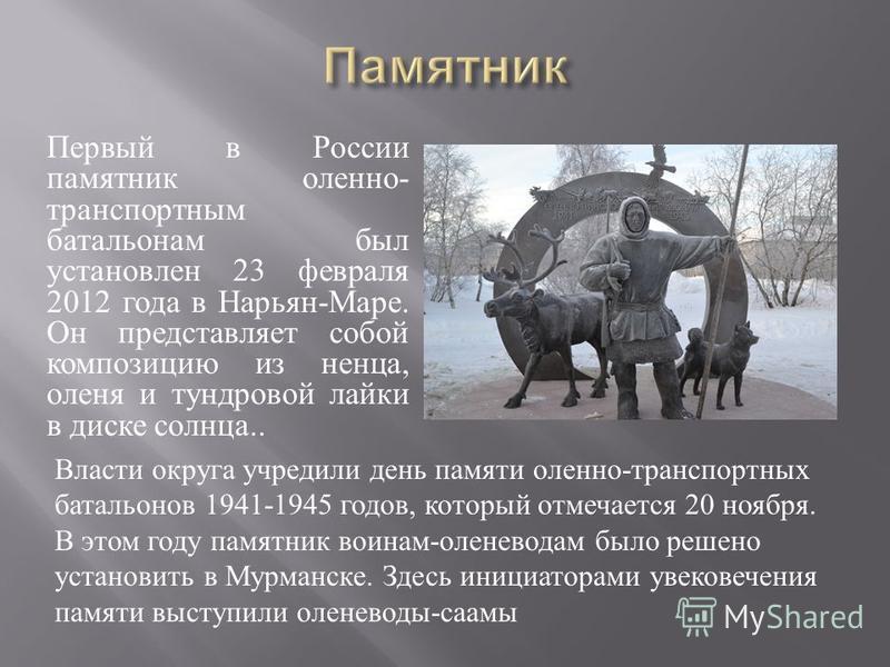 Первый в России памятник оленю - транспортным батальонам был установлен 23 февраля 2012 года в Нарьян - Маре. Он представляет собой композицию из ненца, оленя и тундровой лайки в диске солнца.. Власти округа учредили день памяти оленю - транспортных