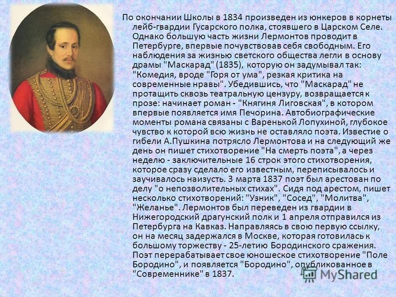 По окончании Школы в 1834 произведен из юнкеров в корнеты лейб-гвардии Гусарского полка, стоявшего в Царском Селе. Однако большую часть жизни Лермонтов проводит в Петербурге, впервые почувствовав себя свободным. Его наблюдения за жизнью светского общ