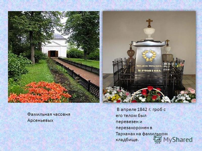 В апреле 1842 г. гроб с его телом был перевезен и перезахоронен в Тарханах на фамильном кладбище. Фамильная часовня Арсеньевых