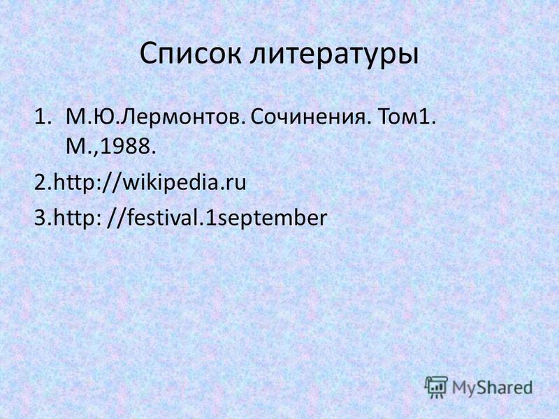 Список литературы 1.М.Ю.Лермонтов. Сочинения. Том 1. М.,1988. 2.http://wikipedia.ru 3.http: //festival.1september