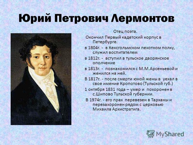 Юрий Петрович Лермонтов Отец поэта. Окончил Первый кадетский корпус в Петербурге. в 1804 г. - в Кексгольмском пехотном полку, служил воспитателем в 1812 г. - вступил в тульское дворянское ополчение в 1813 г. - познакомился с М.М.Арсеньевой и женился