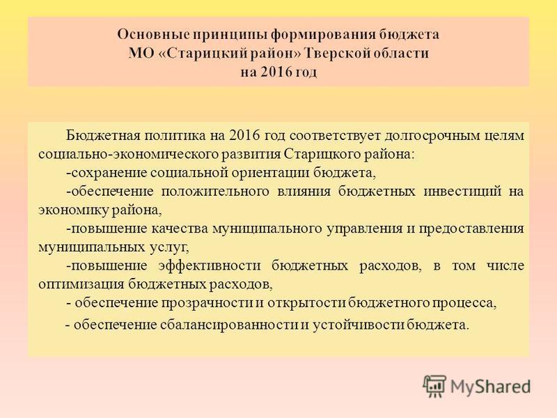 Бюджетная политика на 2016 год соответствует долгосрочным целям социально - экономического развития Старицкого района : - сохранение социальной ориентации бюджета, - обеспечение положительного влияния бюджетных инвестиций на экономику района, - повыш