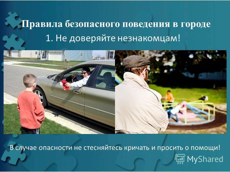 Правила безопасного поведения в городе 1. Не доверяйте незнакомцам! В случае опасности не стесняйтесь кричать и просить о помощи!