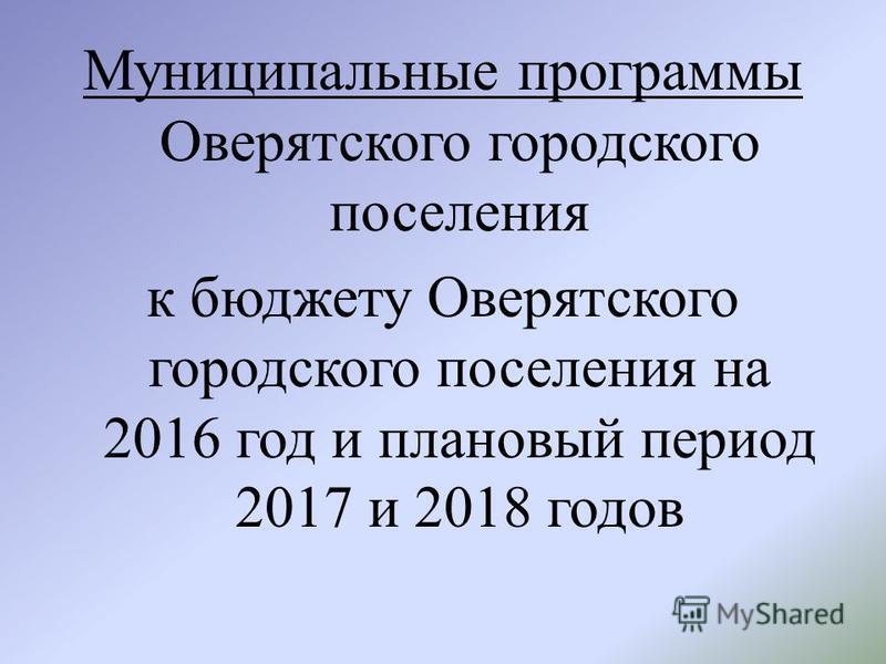 Муниципальные программы Оверятского городского поселения к бюджету Оверятского городского поселения на 2016 год и плановый период 2017 и 2018 годов