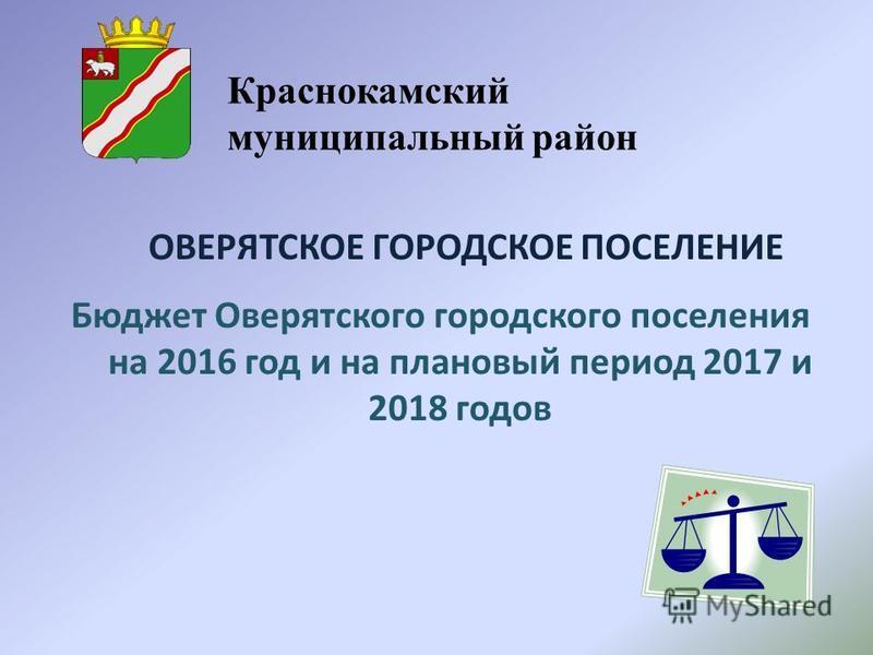 Бюджет Оверятского городского поселения на 2016 год и на плановый период 2017 и 2018 годов ОВЕРЯТСКОЕ ГОРОДСКОЕ ПОСЕЛЕНИЕ Краснокамский муниципальный район