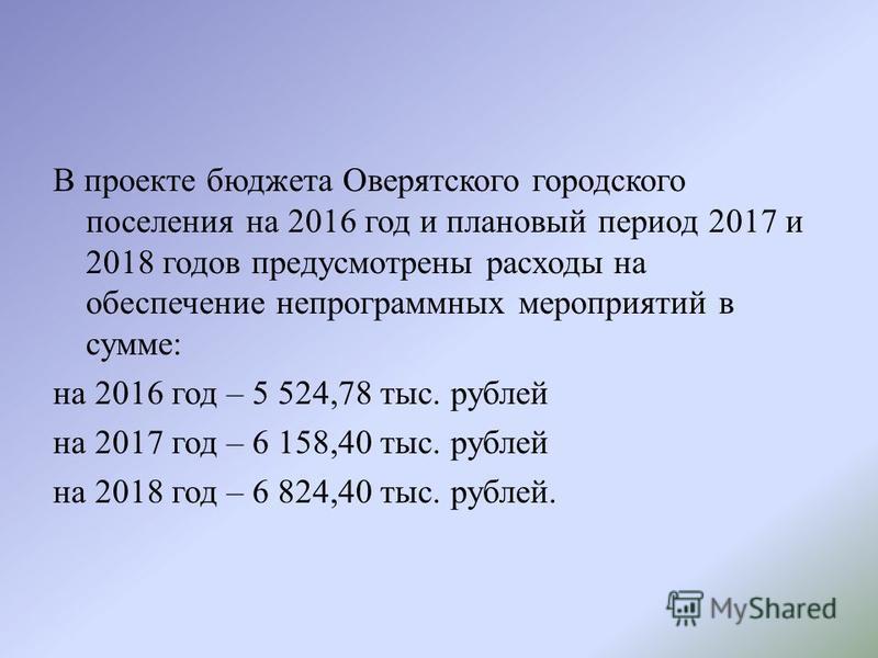 В проекте бюджета Оверятского городского поселения на 2016 год и плановый период 2017 и 2018 годов предусмотрены расходы на обеспечение непрограммных мероприятий в сумме: на 2016 год – 5 524,78 тыс. рублей на 2017 год – 6 158,40 тыс. рублей на 2018 г