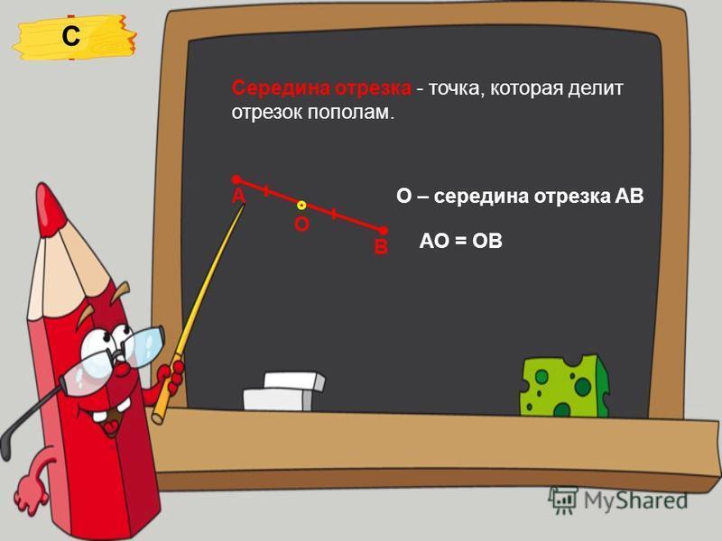 Середина отрезка - точка, которая делит отрезок пополам. А В О О – середина отрезка АВ АО = ОВ С