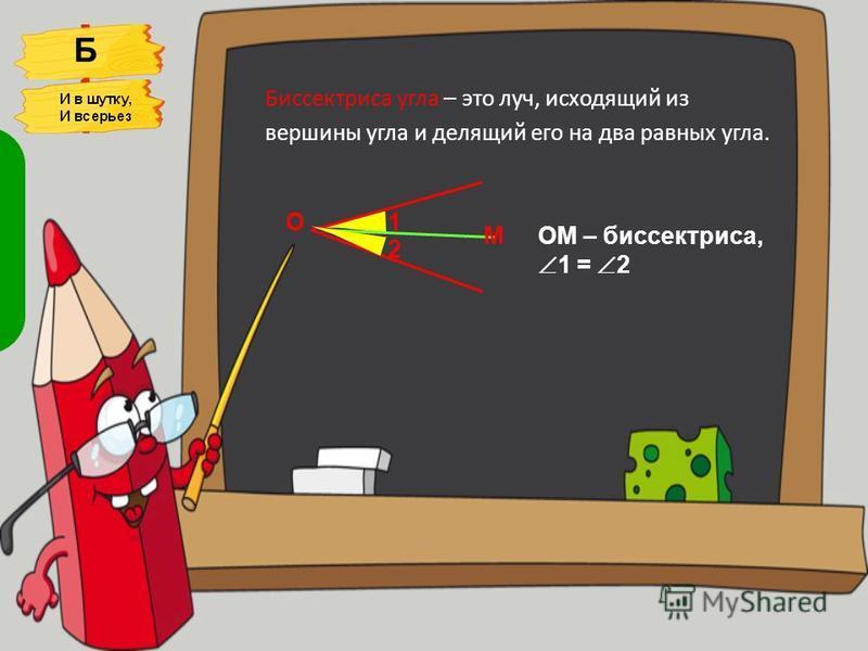 Биссектриса угла – это луч, исходящий из вершины угла и делящий его на два равных угла. 1 2 О МОМ – биссектриса, 1 = 2 Б Биссектриса - это крыса, Что любит бегать по углам И угол делит пополам.