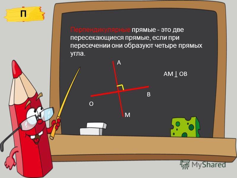 Перпендикулярные прямые - это две пересекающиеся прямые, если при пересечении они образуют четыре прямых угла. А О В М АМ | ОВ П