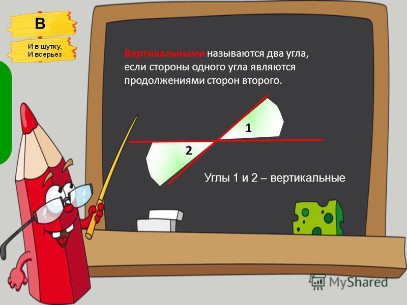 Вертикальными называются два угла, если стороны одного угла являются продолжениями сторон второго. 1 2 Углы 1 и 2 – вертикальные Два вертикальные угла, Два друга Их стороны Поддерживают друг друга. В