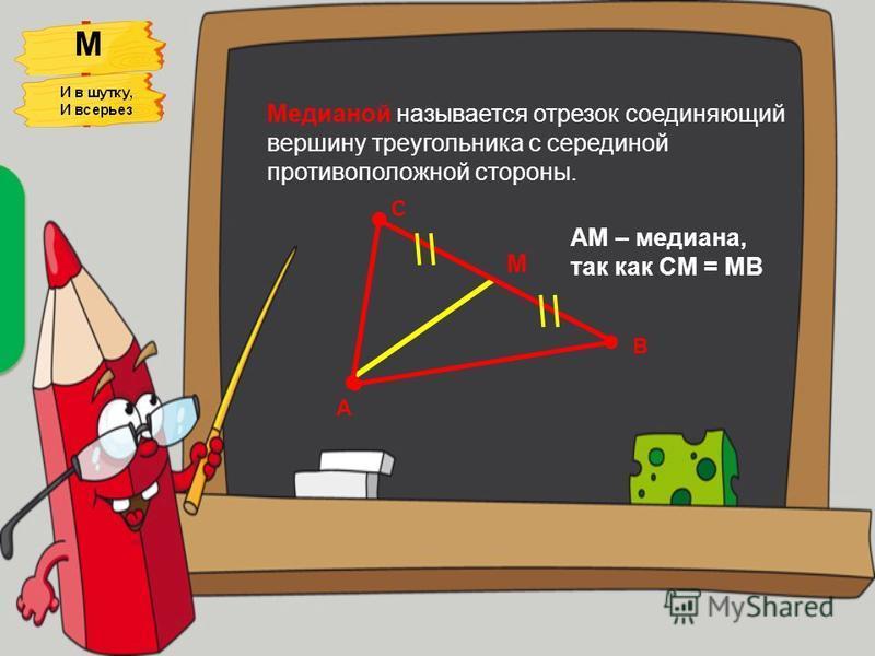Медианой называется отрезок соединяющий вершину треугольника с серединой противоположной стороны. М С А В М АМ – медиана, так как СМ = МВ Медиана непрестанно Выбегает из вершин, Всех меряя на свой аршин. Лишь прикоснувшись к сторонам, Она их делит по